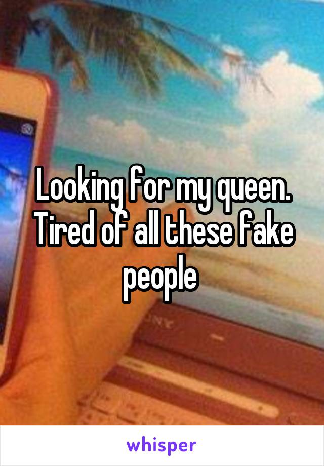Looking for my queen. Tired of all these fake people