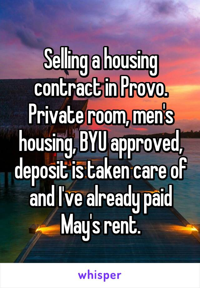 Selling a housing contract in Provo. Private room, men's housing, BYU approved, deposit is taken care of and I've already paid May's rent.