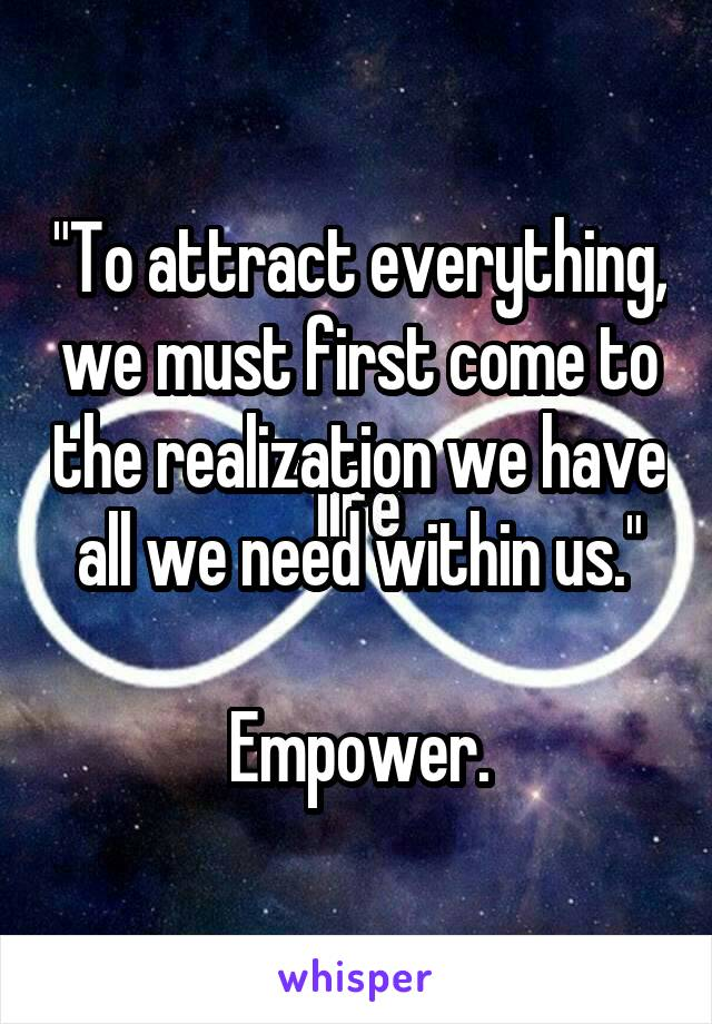 """To attract everything, we must first come to the realization we have all we need within us.""  Empower."