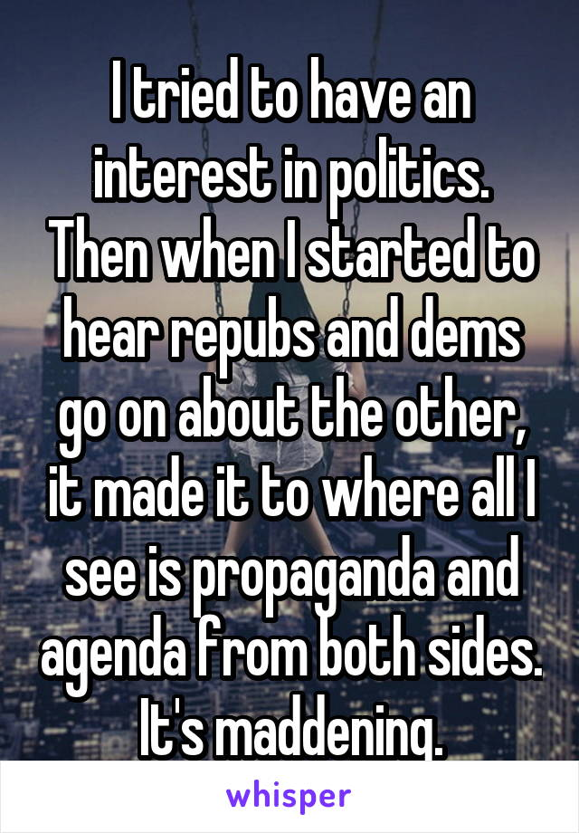 I tried to have an interest in politics. Then when I started to hear repubs and dems go on about the other, it made it to where all I see is propaganda and agenda from both sides. It's maddening.