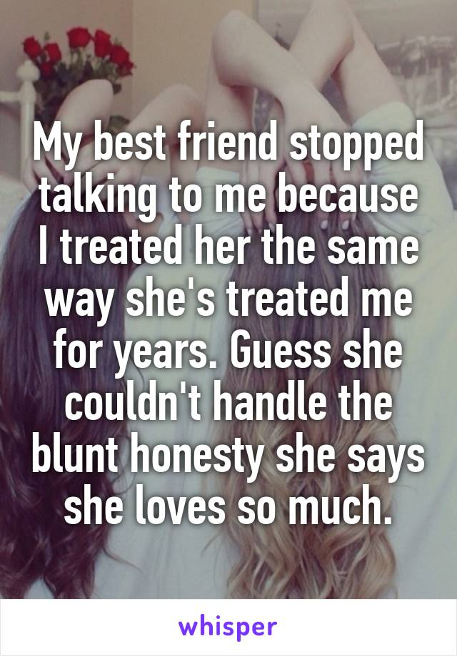 My best friend stopped talking to me because I treated her the same way she's treated me for years. Guess she couldn't handle the blunt honesty she says she loves so much.