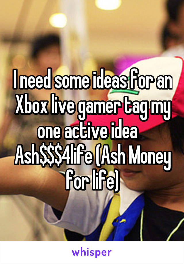 I need some ideas for an Xbox live gamer tag my one active idea    Ash$$$4life (Ash Money for life)