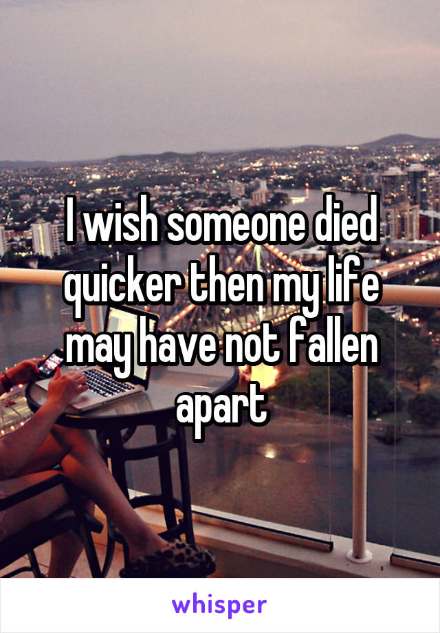 I wish someone died quicker then my life may have not fallen apart