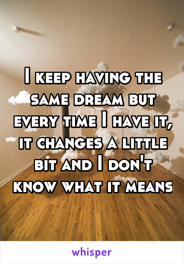I keep having the same dream but every time I have it, it changes a little bit and I don't know what it means