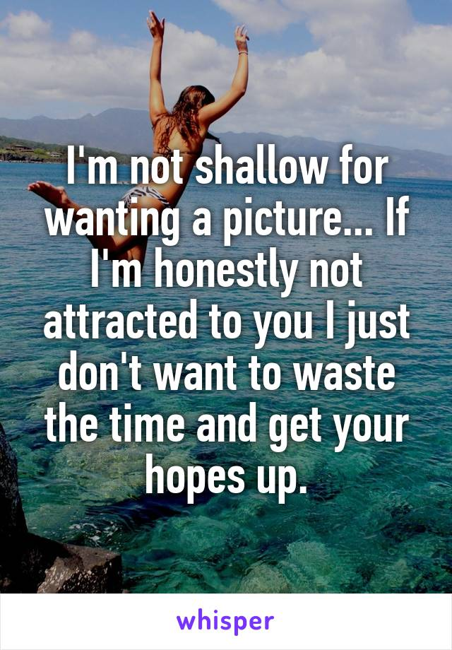 I'm not shallow for wanting a picture... If I'm honestly not attracted to you I just don't want to waste the time and get your hopes up.