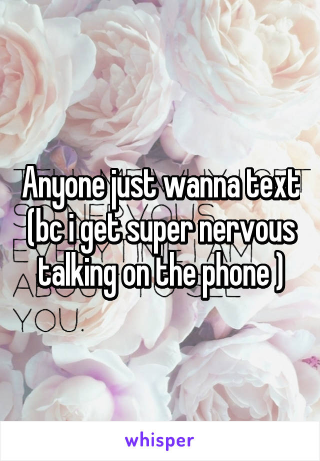 Anyone just wanna text (bc i get super nervous talking on the phone )