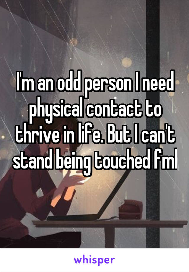 I'm an odd person I need physical contact to thrive in life. But I can't stand being touched fml