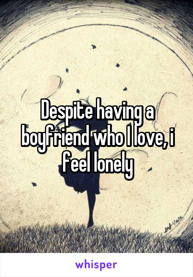 Despite having a boyfriend who I love, i feel lonely
