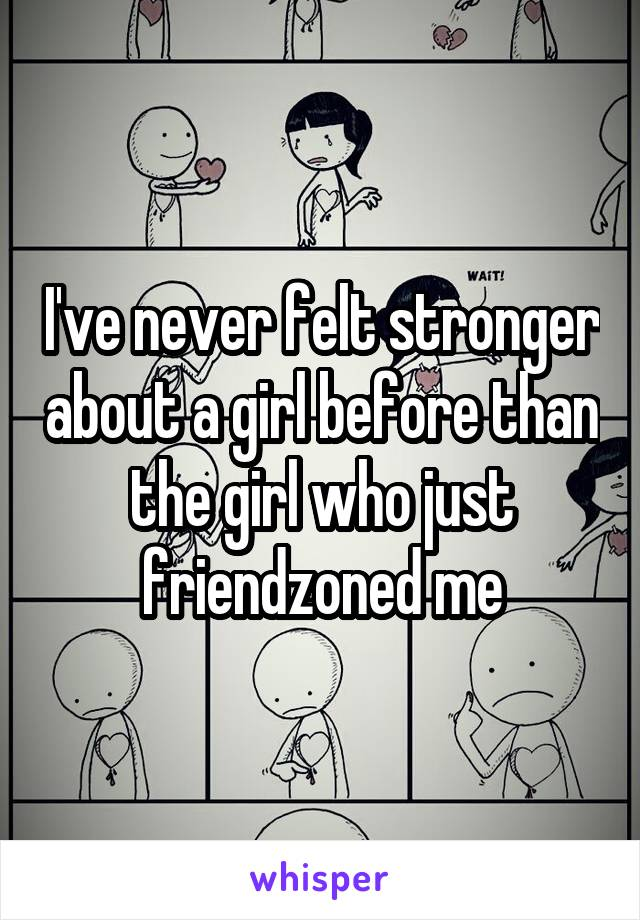 I've never felt stronger about a girl before than the girl who just friendzoned me