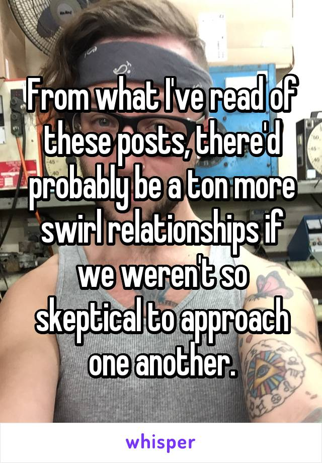From what I've read of these posts, there'd probably be a ton more swirl relationships if we weren't so skeptical to approach one another.