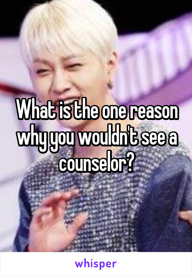 What is the one reason why you wouldn't see a counselor?