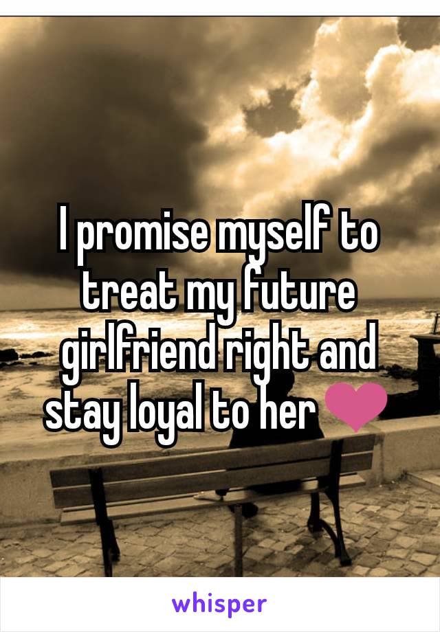 I promise myself to treat my future girlfriend right and stay loyal to her❤