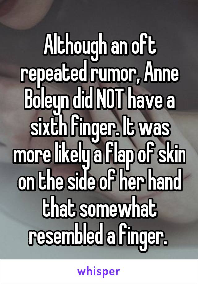 Although an oft repeated rumor, Anne Boleyn did NOT have a sixth finger. It was more likely a flap of skin on the side of her hand that somewhat resembled a finger.