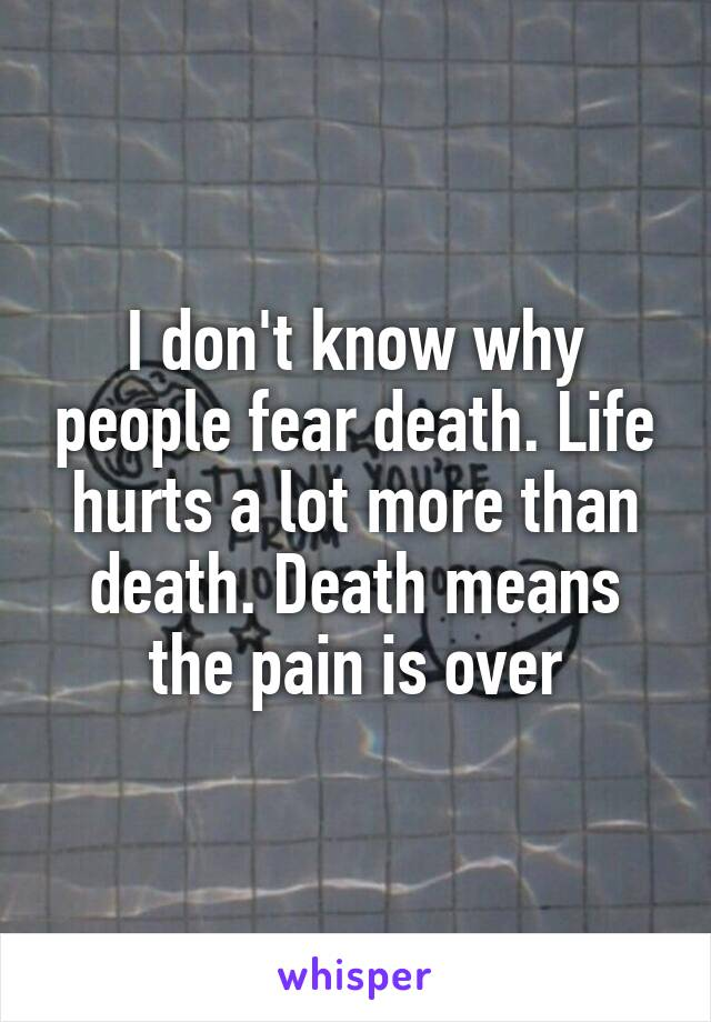 I don't know why people fear death. Life hurts a lot more than death. Death means the pain is over