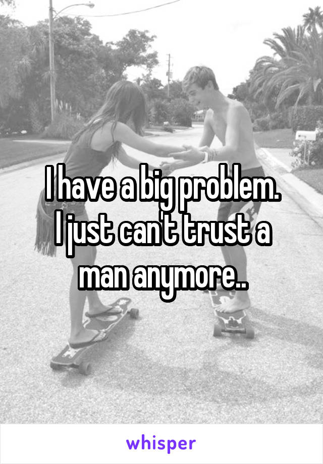 I have a big problem. I just can't trust a man anymore..