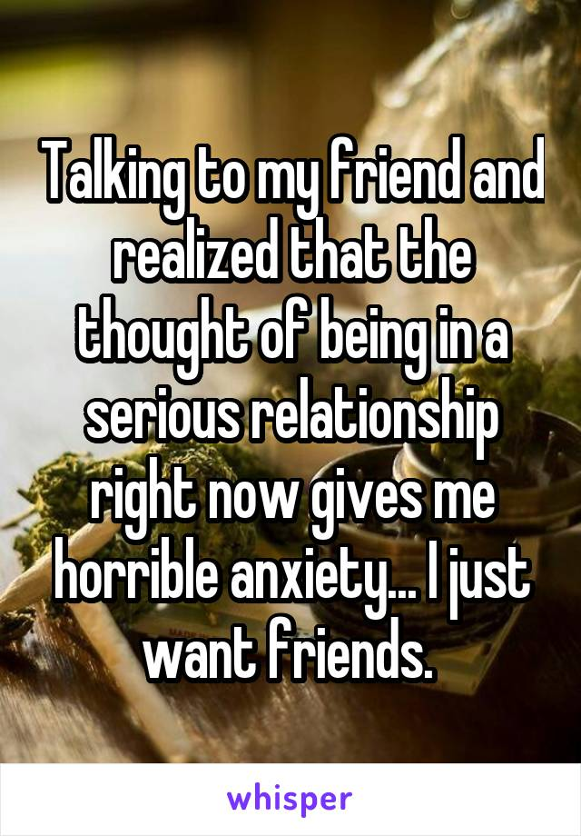 Talking to my friend and realized that the thought of being in a serious relationship right now gives me horrible anxiety... I just want friends.