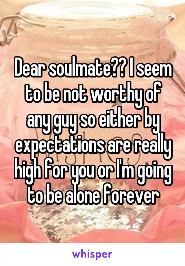 Dear soulmate?? I seem to be not worthy of any guy so either by expectations are really high for you or I'm going to be alone forever
