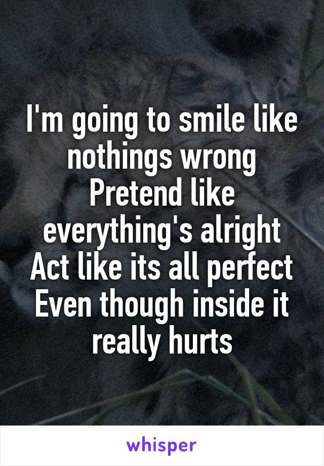 I'm going to smile like nothings wrong Pretend like everything's alright Act like its all perfect Even though inside it really hurts
