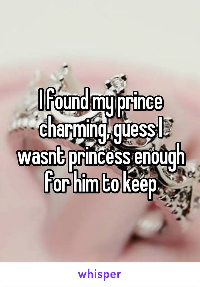 I found my prince charming, guess I wasnt princess enough for him to keep