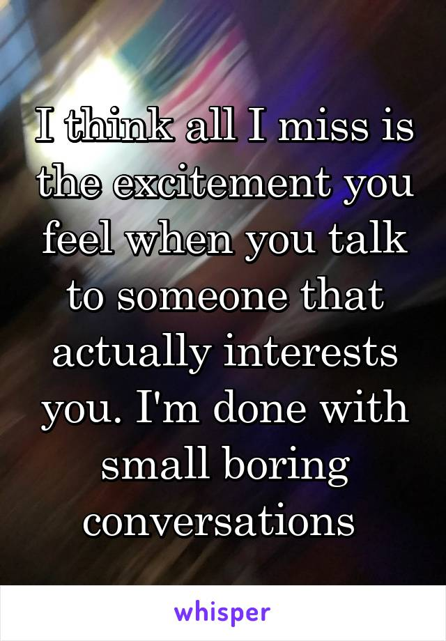 I think all I miss is the excitement you feel when you talk to someone that actually interests you. I'm done with small boring conversations