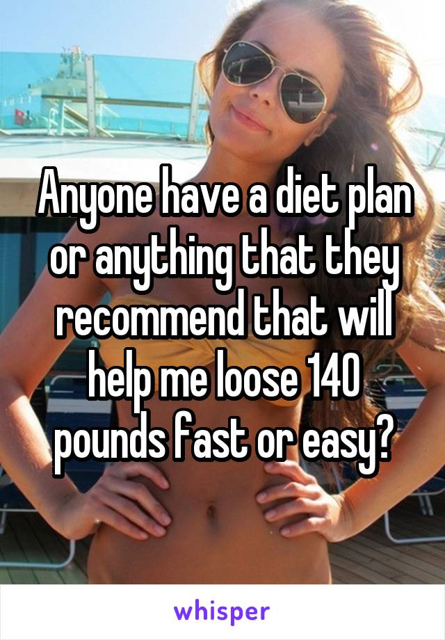 Anyone have a diet plan or anything that they recommend that will help me loose 140 pounds fast or easy?