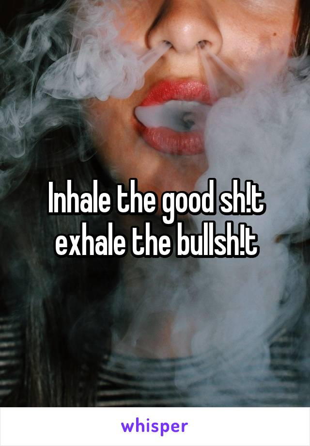 Inhale the good sh!t exhale the bullsh!t