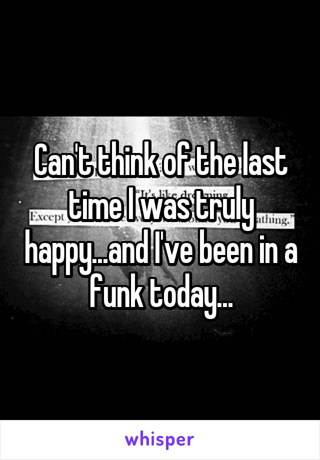 Can't think of the last time I was truly happy...and I've been in a funk today...
