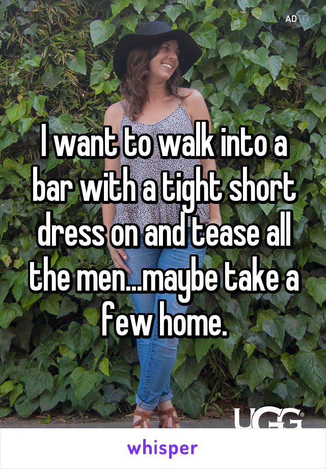 I want to walk into a bar with a tight short dress on and tease all the men...maybe take a few home.