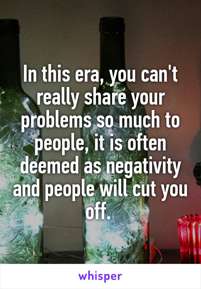 In this era, you can't really share your problems so much to people, it is often deemed as negativity and people will cut you off.