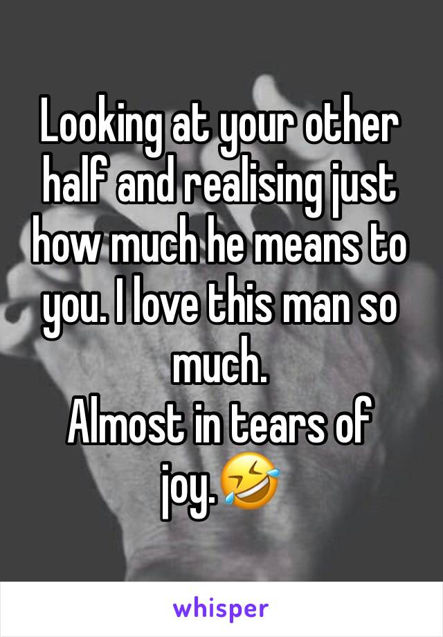 Looking at your other half and realising just how much he means to you. I love this man so much. Almost in tears of joy.🤣