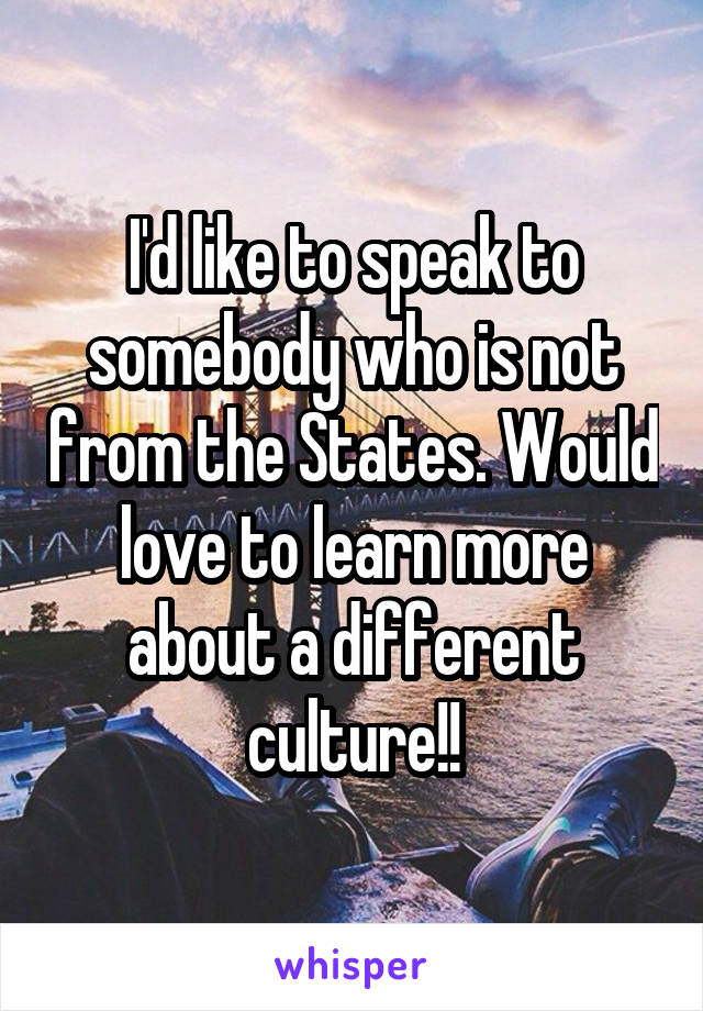 I'd like to speak to somebody who is not from the States. Would love to learn more about a different culture!!