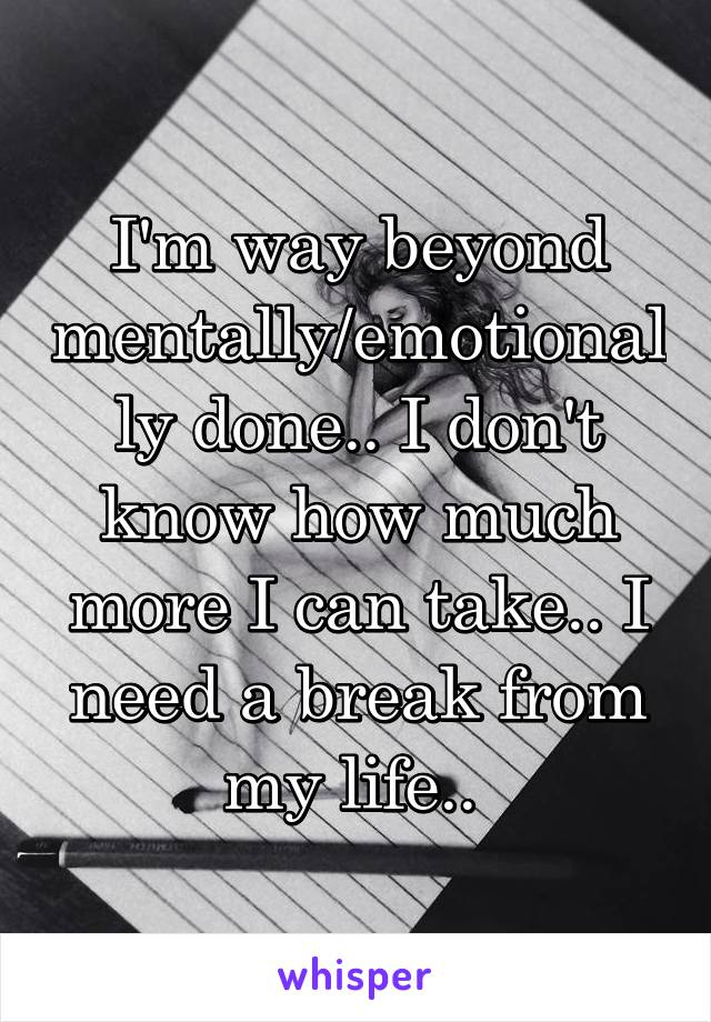 I'm way beyond mentally/emotionally done.. I don't know how much more I can take.. I need a break from my life..