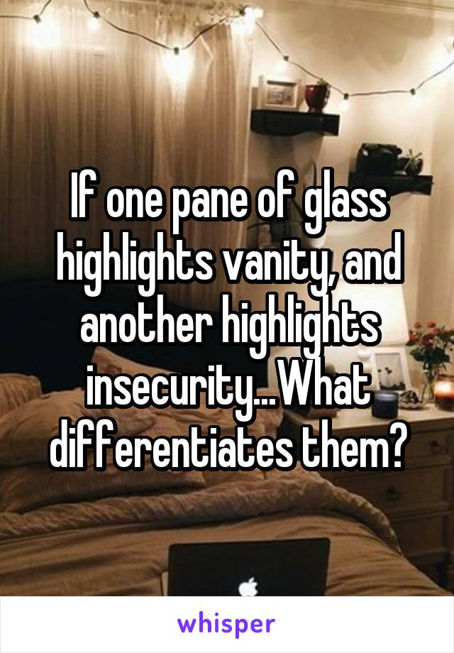 If one pane of glass highlights vanity, and another highlights insecurity...What differentiates them?