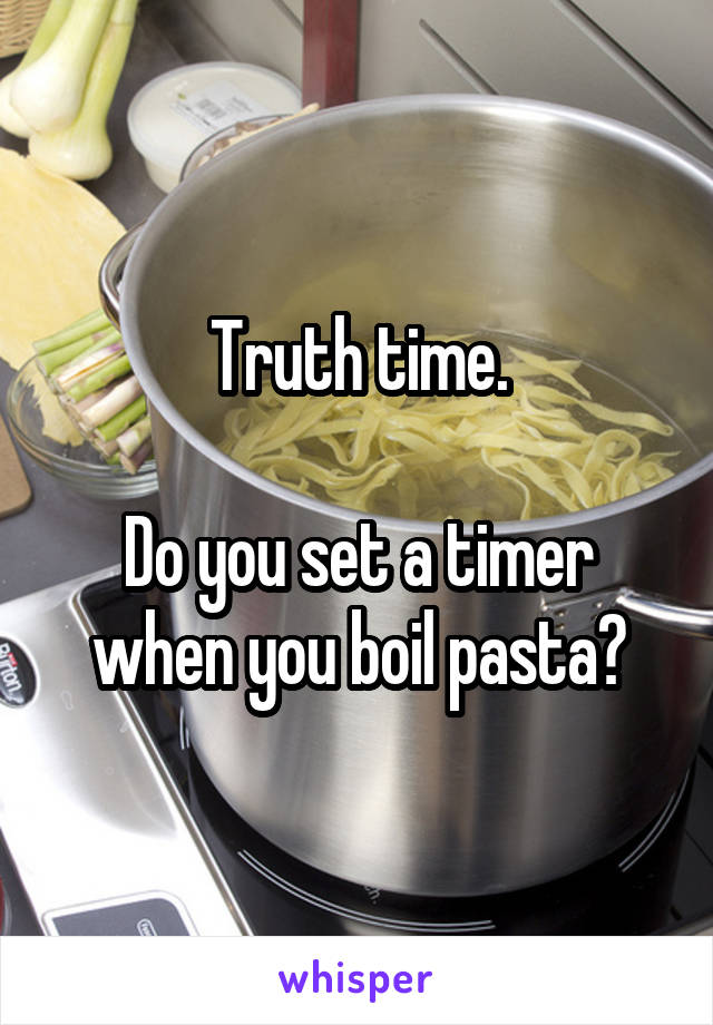 Truth time.  Do you set a timer when you boil pasta?