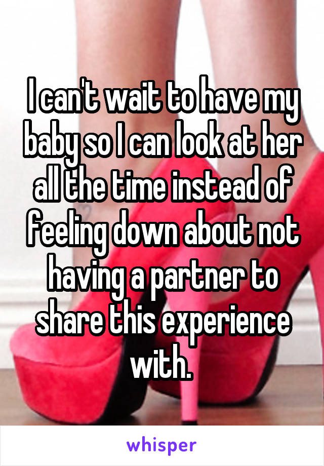 I can't wait to have my baby so I can look at her all the time instead of feeling down about not having a partner to share this experience with.