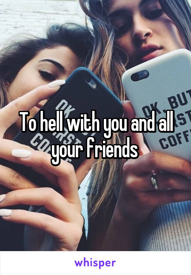 To hell with you and all your friends