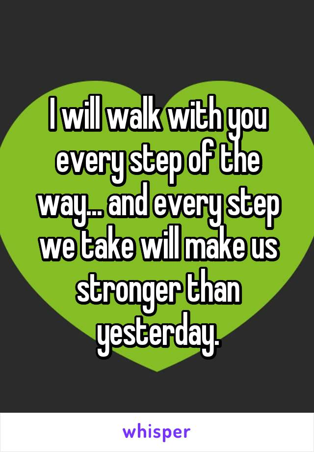 I will walk with you every step of the way... and every step we take will make us stronger than yesterday.