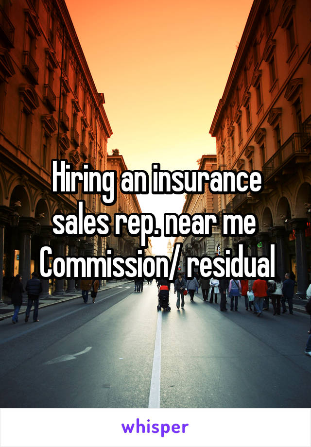 Hiring an insurance sales rep. near me  Commission/ residual