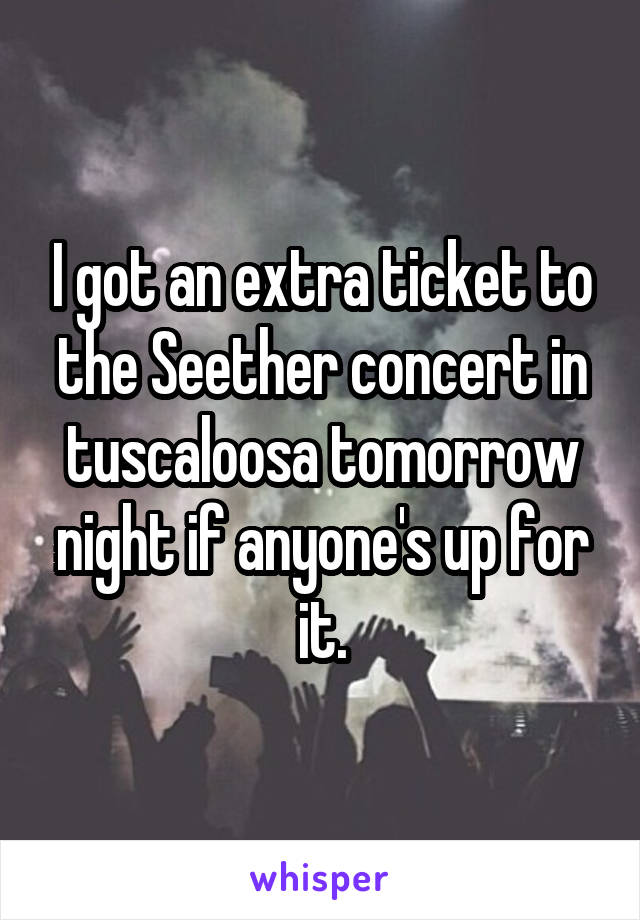 I got an extra ticket to the Seether concert in tuscaloosa tomorrow night if anyone's up for it.