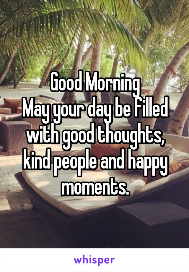 Good Morning May your day be filled with good thoughts, kind people and happy moments.