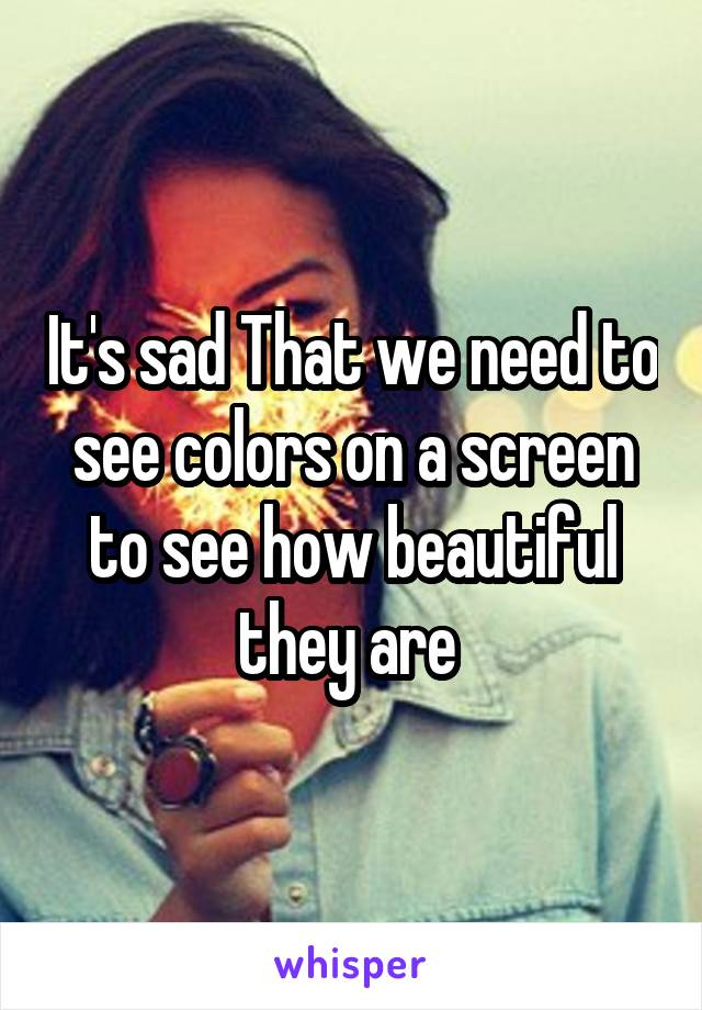 It's sad That we need to see colors on a screen to see how beautiful they are