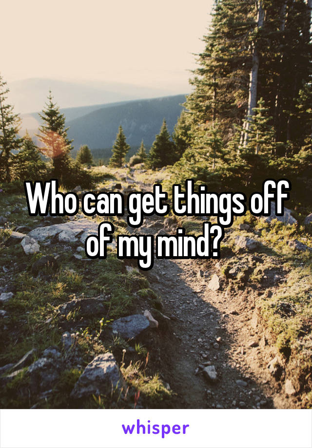 Who can get things off of my mind?