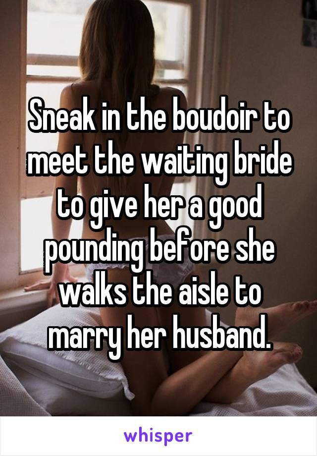 Sneak in the boudoir to meet the waiting bride to give her a good pounding before she walks the aisle to marry her husband.