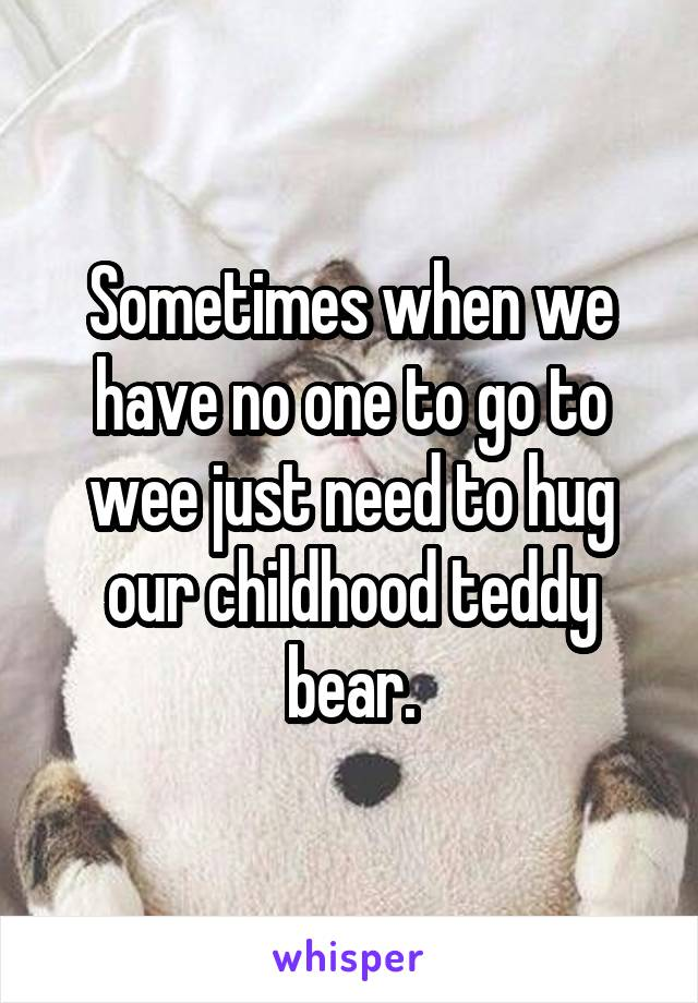 Sometimes when we have no one to go to wee just need to hug our childhood teddy bear.