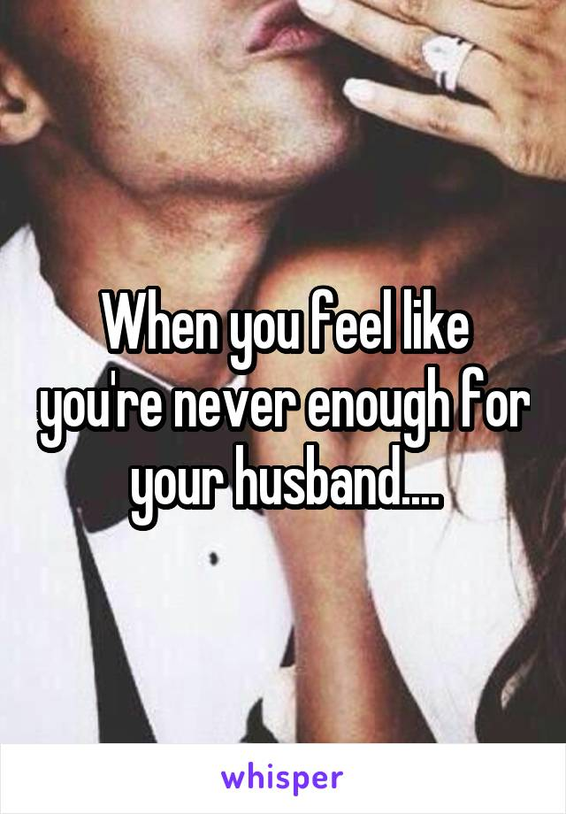 When you feel like you're never enough for your husband....