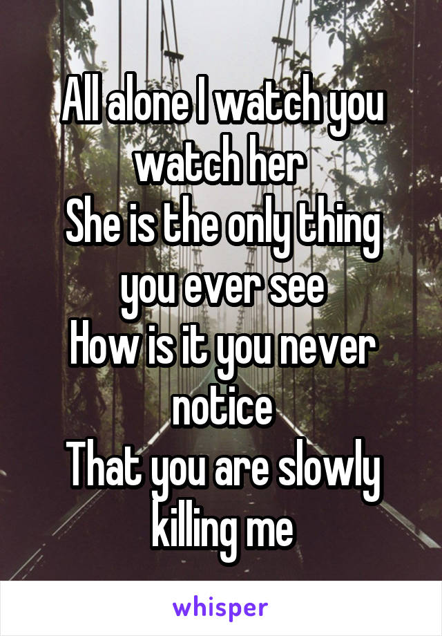 All alone I watch you watch her  She is the only thing you ever see How is it you never notice That you are slowly killing me