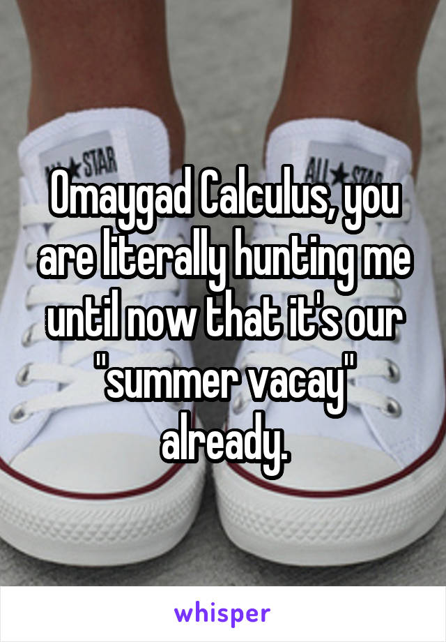 """Omaygad Calculus, you are literally hunting me until now that it's our """"summer vacay"""" already."""
