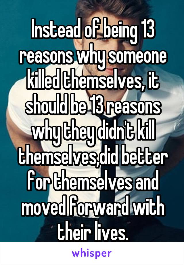 Instead of being 13 reasons why someone killed themselves, it should be 13 reasons why they didn't kill themselves,did better for themselves and moved forward with their lives.