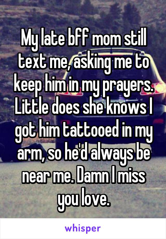 My late bff mom still text me, asking me to keep him in my prayers. Little does she knows I got him tattooed in my arm, so he'd always be near me. Damn I miss you love.