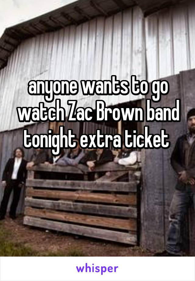 anyone wants to go watch Zac Brown band tonight extra ticket